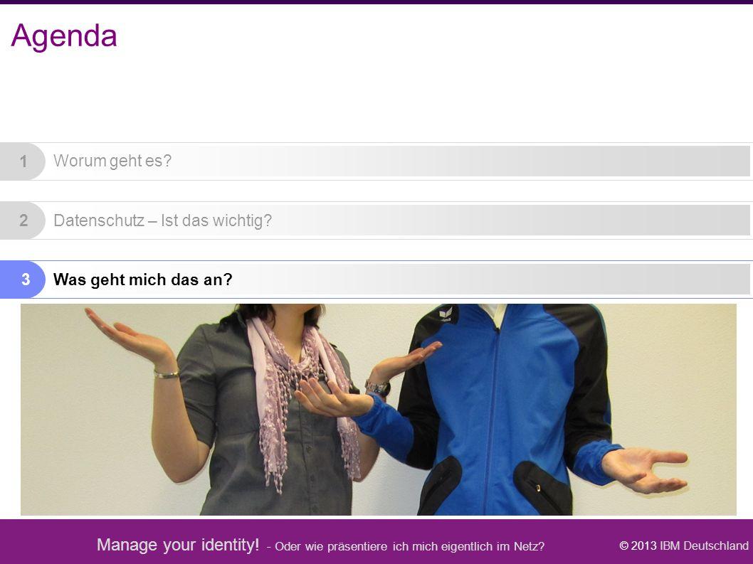 Manage your identity! - Oder wie präsentiere ich mich eigentlich im Netz? © 2013 IBM Deutschland Worum geht es? Was geht mich das an? Datenschutz – Is
