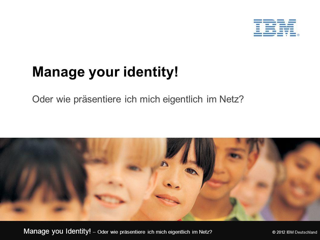 Manage you Identity! – Oder wie präsentiere ich mich eigentlich im Netz? © 2012 IBM Deutschland Manage your identity! Oder wie präsentiere ich mich ei