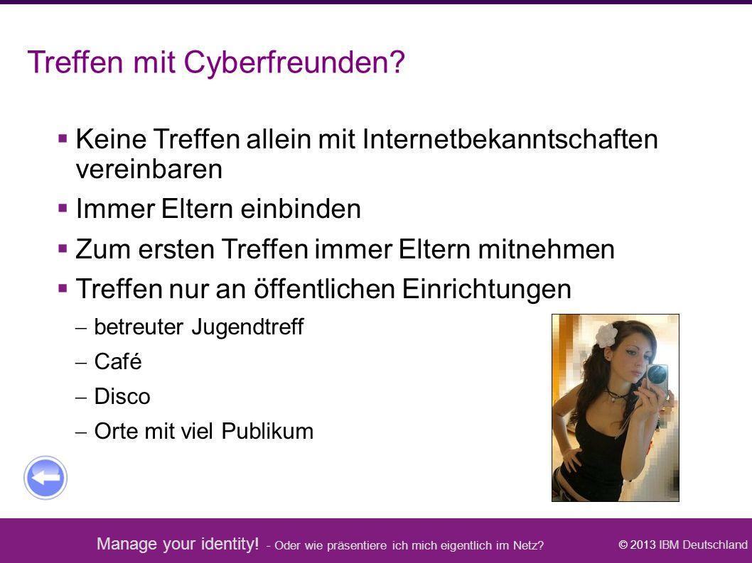 Manage your identity! - Oder wie präsentiere ich mich eigentlich im Netz? © 2013 IBM Deutschland Treffen mit Cyberfreunden?  Keine Treffen allein mit