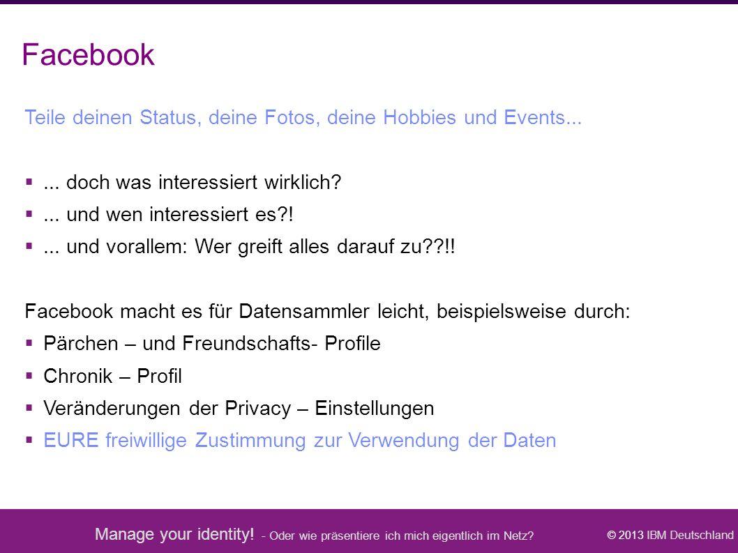 Manage your identity! - Oder wie präsentiere ich mich eigentlich im Netz? © 2013 IBM Deutschland Facebook Teile deinen Status, deine Fotos, deine Hobb