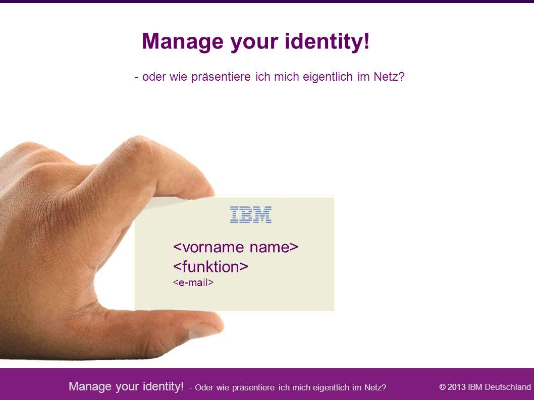 Manage your identity! - Oder wie präsentiere ich mich eigentlich im Netz? © 2013 IBM Deutschland Manage your identity! - oder wie präsentiere ich mich