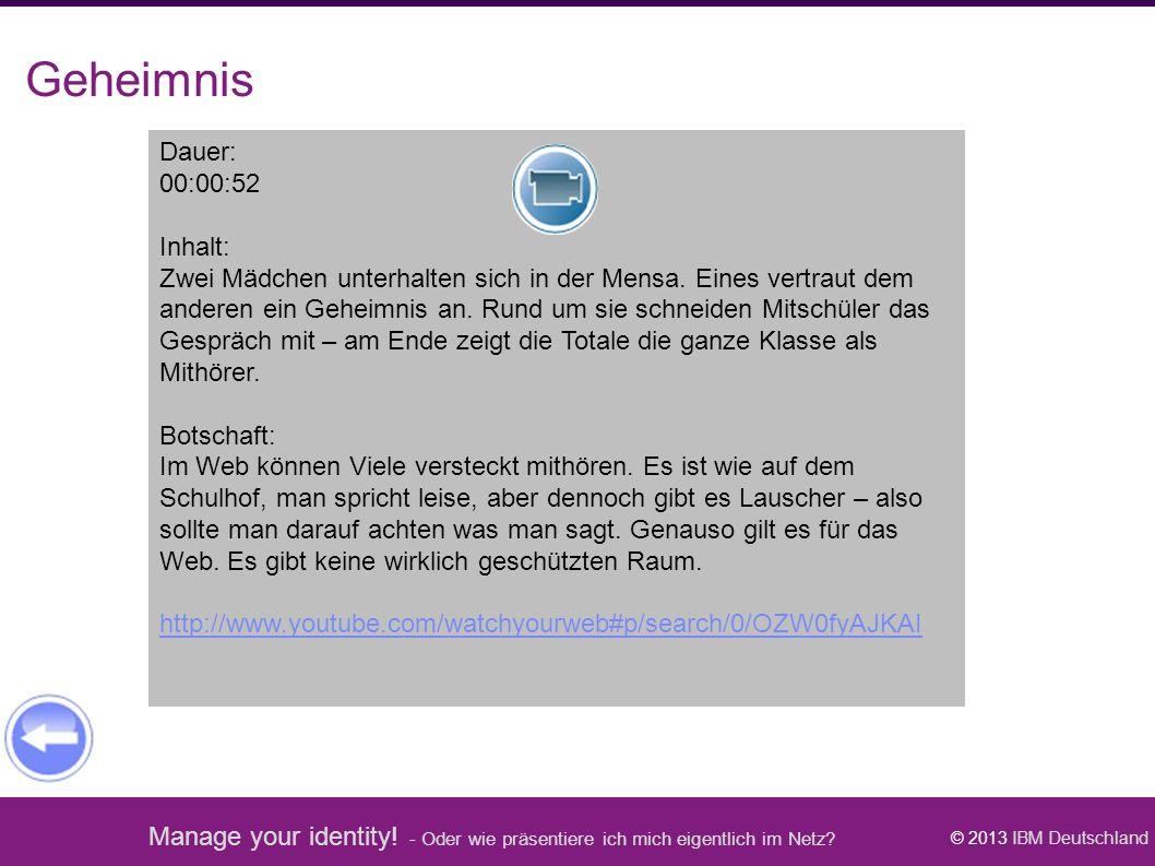 Manage your identity! - Oder wie präsentiere ich mich eigentlich im Netz? © 2013 IBM Deutschland Geheimnis Dauer: 00:00:52 Inhalt: Zwei Mädchen unterh