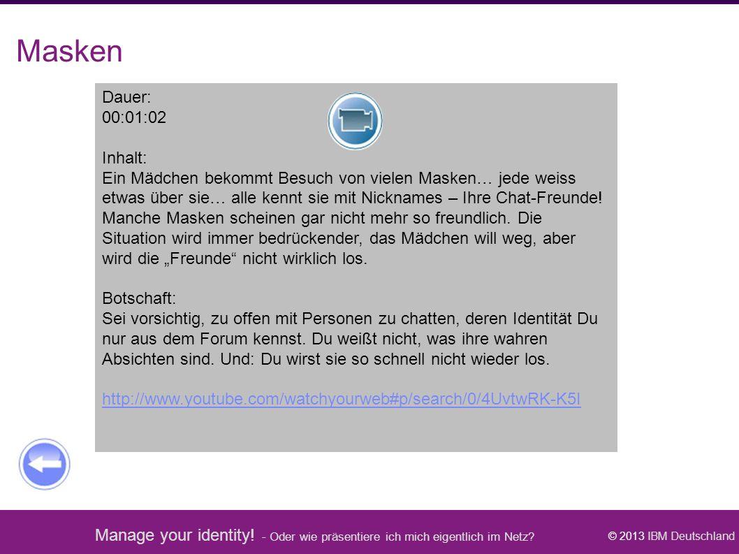 Manage your identity! - Oder wie präsentiere ich mich eigentlich im Netz? © 2013 IBM Deutschland Masken Dauer: 00:01:02 Inhalt: Ein Mädchen bekommt Be