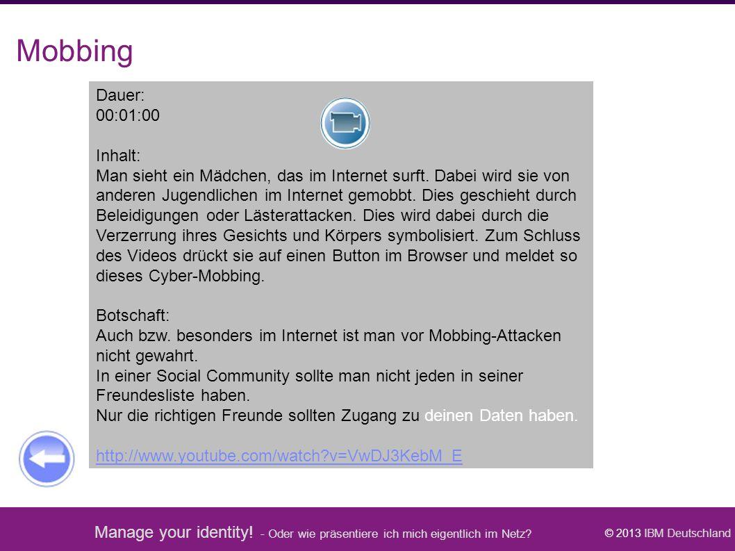 Manage your identity! - Oder wie präsentiere ich mich eigentlich im Netz? © 2013 IBM Deutschland Mobbing Dauer: 00:01:00 Inhalt: Man sieht ein Mädchen