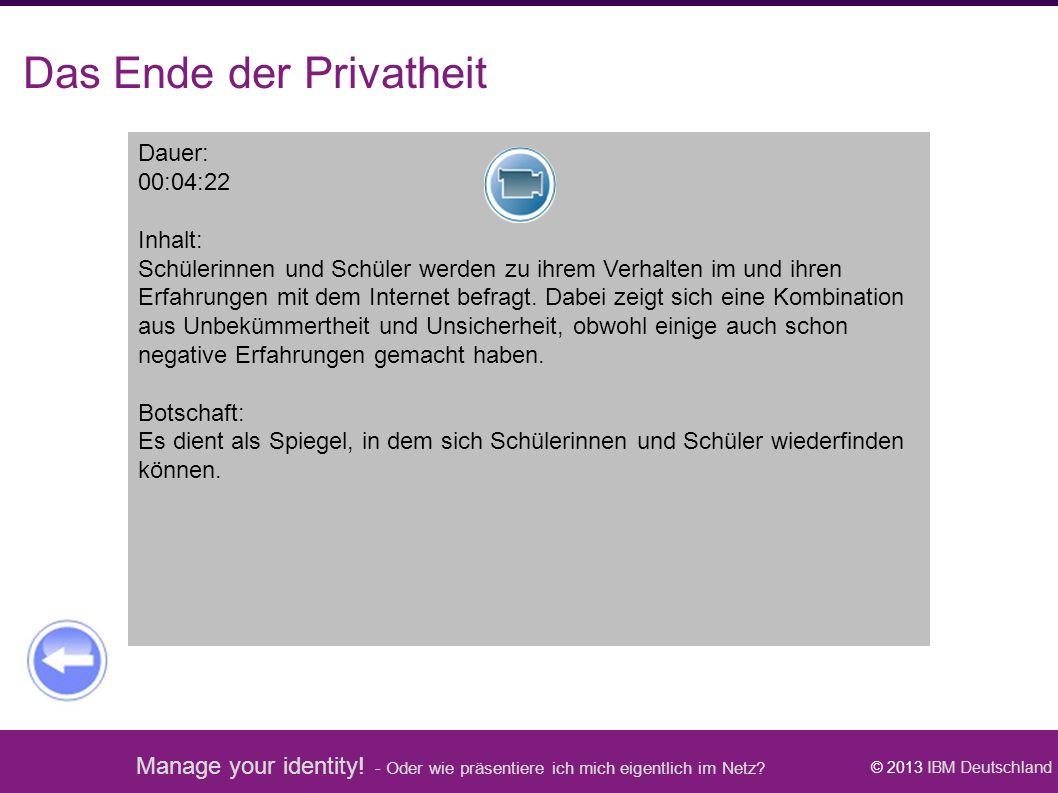 Manage your identity! - Oder wie präsentiere ich mich eigentlich im Netz? © 2013 IBM Deutschland Das Ende der Privatheit Dauer: 00:04:22 Inhalt: Schül