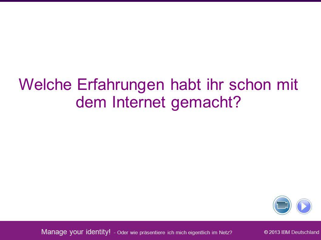 Manage your identity! - Oder wie präsentiere ich mich eigentlich im Netz? © 2013 IBM Deutschland Welche Erfahrungen habt ihr schon mit dem Internet ge