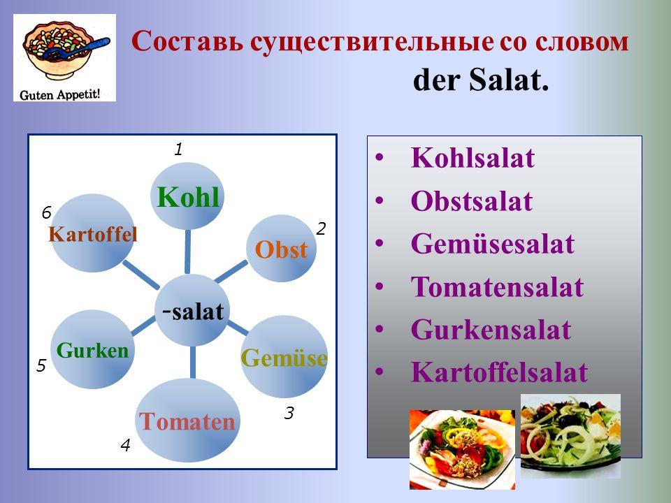 Составь существительные со словом der Salat. - salat KohlObstGemüseTomatenGurkenKartoffel Kohlsalat Obstsalat Gemüsesalat Tomatensalat Gurkensalat Kar