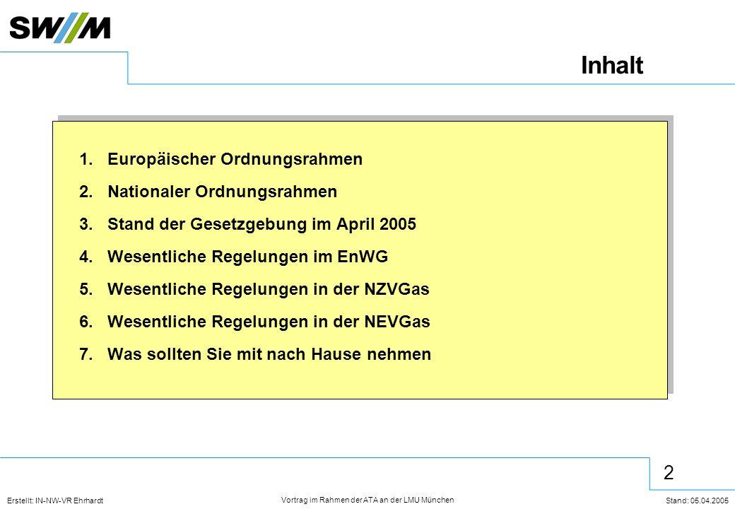 2 Erstellt: IN-NW-VR Ehrhardt Stand: 05.04.2005 Vortrag im Rahmen der ATA an der LMU München Inhalt 1.Europäischer Ordnungsrahmen 2.Nationaler Ordnungsrahmen 3.Stand der Gesetzgebung im April 2005 4.Wesentliche Regelungen im EnWG 5.Wesentliche Regelungen in der NZVGas 6.Wesentliche Regelungen in der NEVGas 7.Was sollten Sie mit nach Hause nehmen 1.Europäischer Ordnungsrahmen 2.Nationaler Ordnungsrahmen 3.Stand der Gesetzgebung im April 2005 4.Wesentliche Regelungen im EnWG 5.Wesentliche Regelungen in der NZVGas 6.Wesentliche Regelungen in der NEVGas 7.Was sollten Sie mit nach Hause nehmen