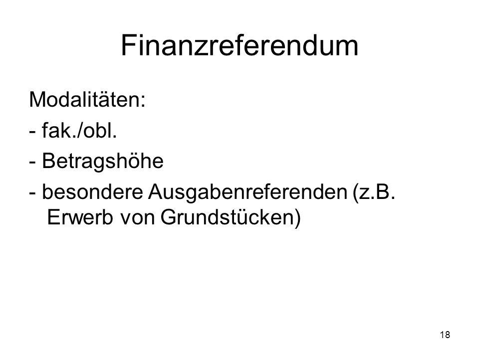 18 Finanzreferendum Modalitäten: - fak./obl. - Betragshöhe - besondere Ausgabenreferenden (z.B.