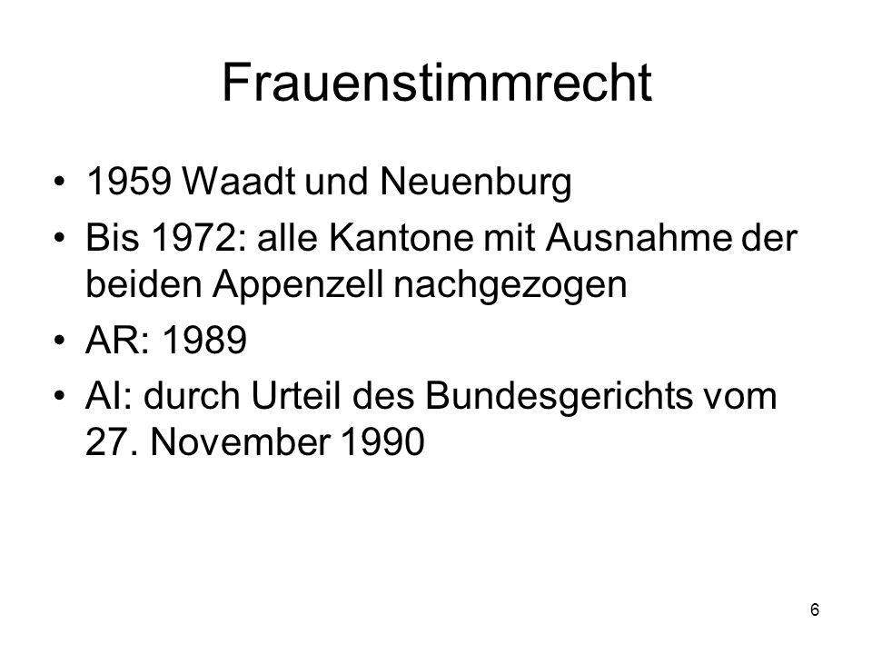 6 Frauenstimmrecht 1959 Waadt und Neuenburg Bis 1972: alle Kantone mit Ausnahme der beiden Appenzell nachgezogen AR: 1989 AI: durch Urteil des Bundesgerichts vom 27.