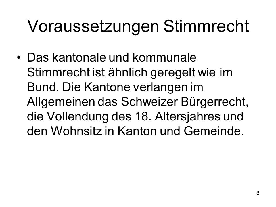 8 Voraussetzungen Stimmrecht Das kantonale und kommunale Stimmrecht ist ähnlich geregelt wie im Bund.