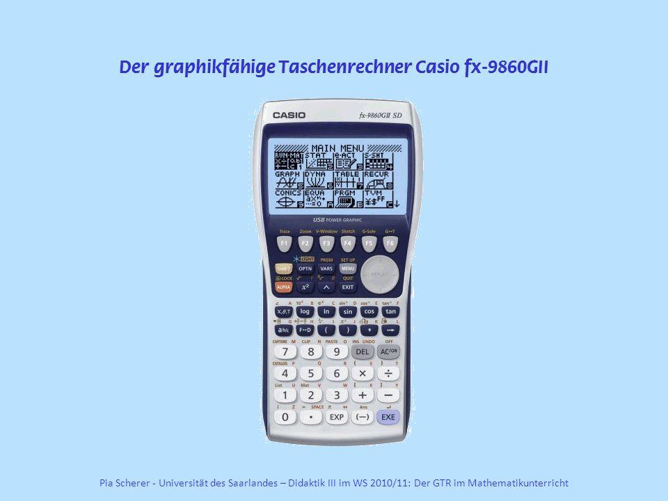 Der graphikfähige Taschenrechner Casio fx-9860GII Pia Scherer - Universität des Saarlandes – Didaktik III im WS 2010/11: Der GTR im Mathematikunterricht