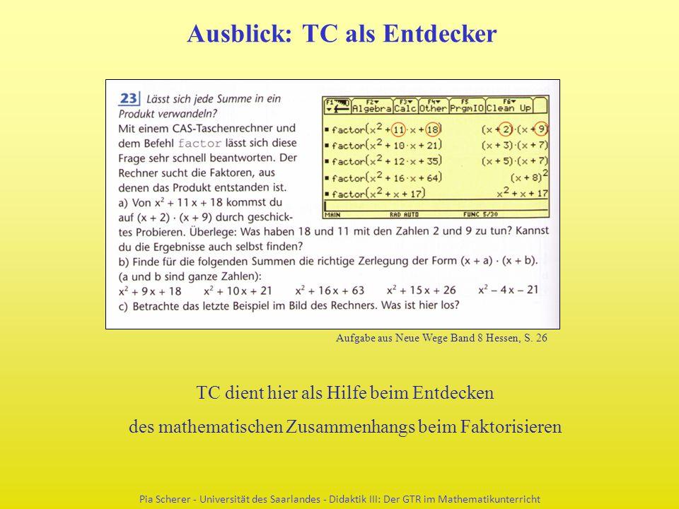 Ausblick: TC als Entdecker Pia Scherer - Universität des Saarlandes - Didaktik III: Der GTR im Mathematikunterricht TC dient hier als Hilfe beim Entdecken des mathematischen Zusammenhangs beim Faktorisieren Aufgabe aus Neue Wege Band 8 Hessen, S.