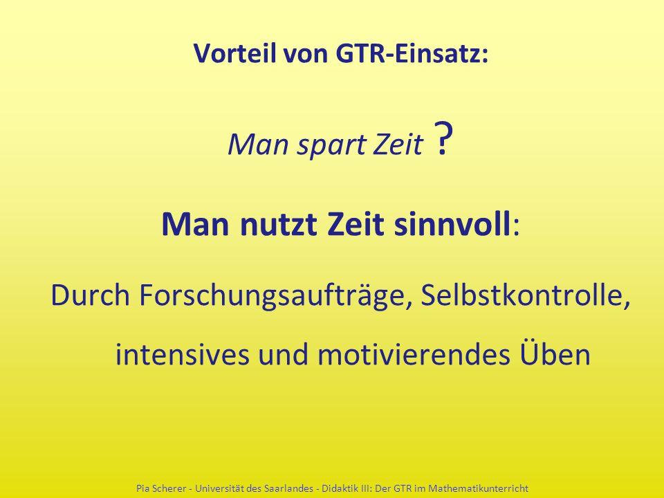 Vorteil von GTR-Einsatz: Man spart Zeit ? Man nutzt Zeit sinnvoll: Durch Forschungsaufträge, Selbstkontrolle, intensives und motivierendes Üben Pia Sc