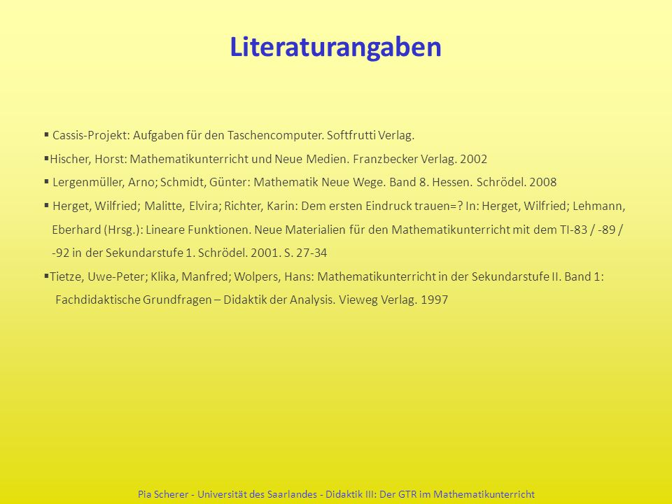 Literaturangaben  Cassis-Projekt: Aufgaben für den Taschencomputer. Softfrutti Verlag.  Hischer, Horst: Mathematikunterricht und Neue Medien. Franzb
