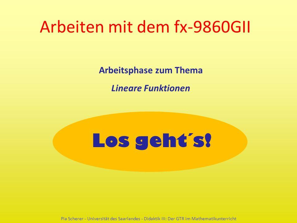 Arbeiten mit dem fx-9860GII Pia Scherer - Universität des Saarlandes - Didaktik III: Der GTR im Mathematikunterricht Los geht´s! Arbeitsphase zum Them