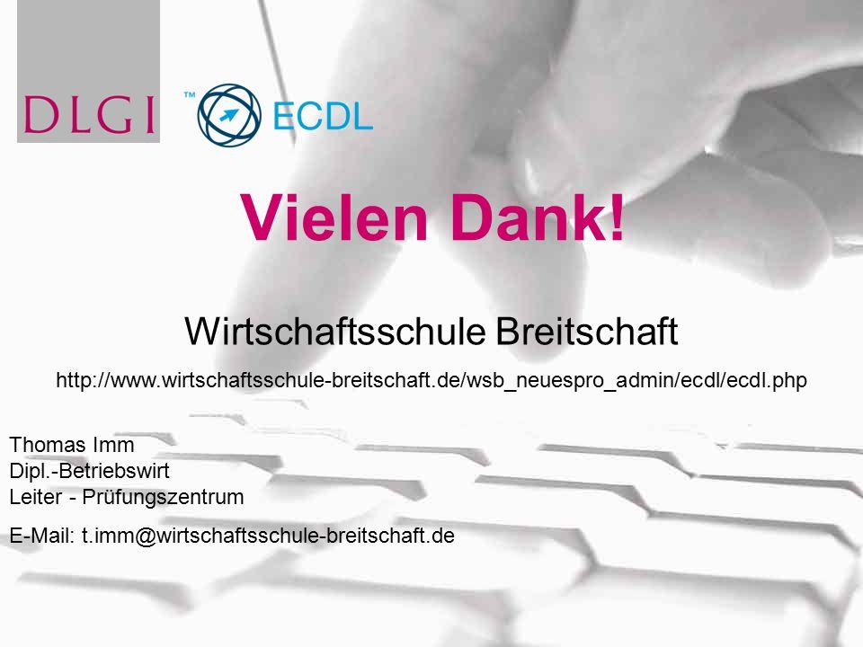 Vielen Dank! Wirtschaftsschule Breitschaft http://www.wirtschaftsschule-breitschaft.de/wsb_neuespro_admin/ecdl/ecdl.php Thomas Imm Dipl.-Betriebswirt