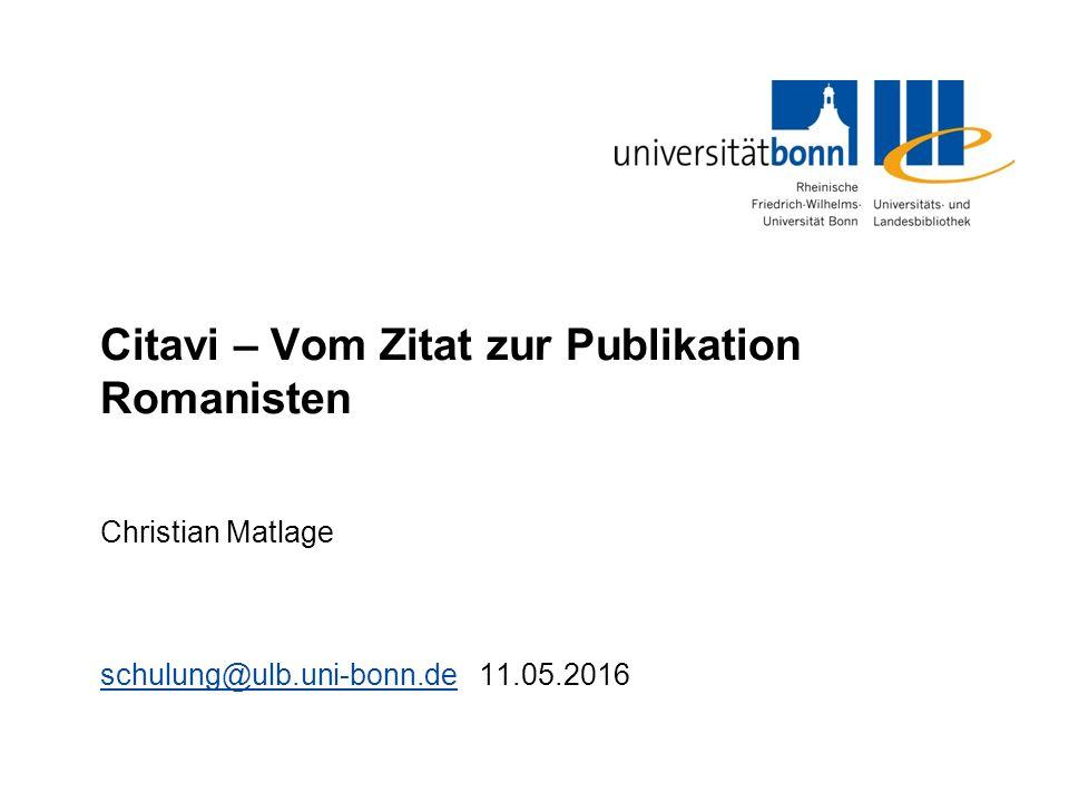 Citavi – Vom Zitat zur Publikation Romanisten Christian Matlage schulung@ulb.uni-bonn.deschulung@ulb.uni-bonn.de 11.05.2016