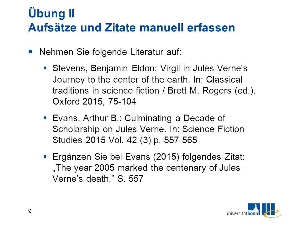 9 Übung II Aufsätze und Zitate manuell erfassen  Nehmen Sie folgende Literatur auf:  Stevens, Benjamin Eldon: Virgil in Jules Verne's Journey to the