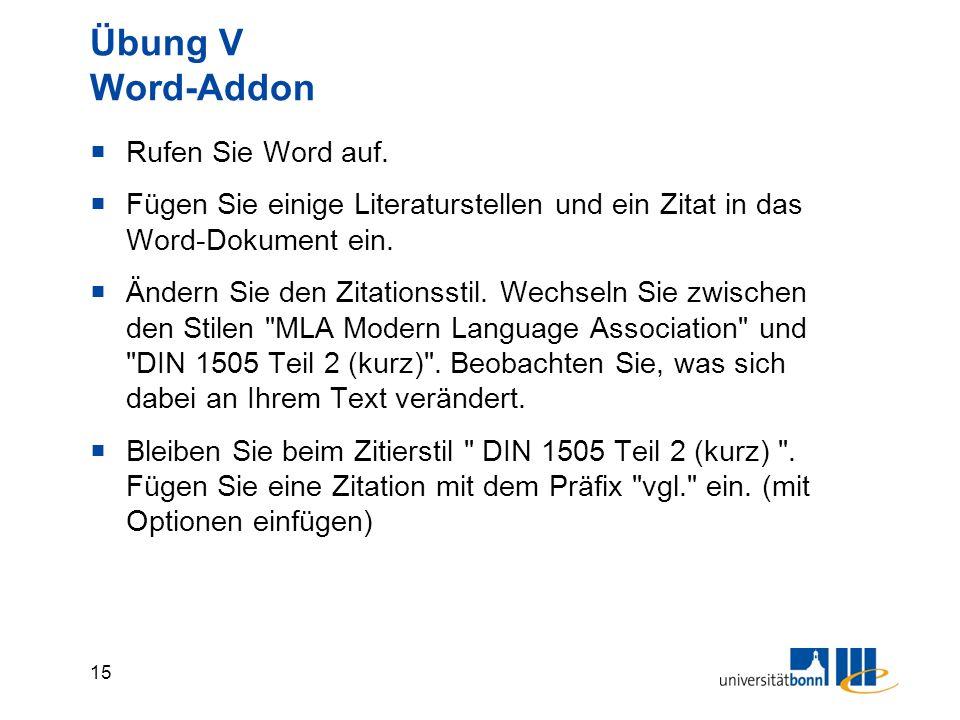 15 Übung V Word-Addon  Rufen Sie Word auf.  Fügen Sie einige Literaturstellen und ein Zitat in das Word-Dokument ein.  Ändern Sie den Zitationsstil