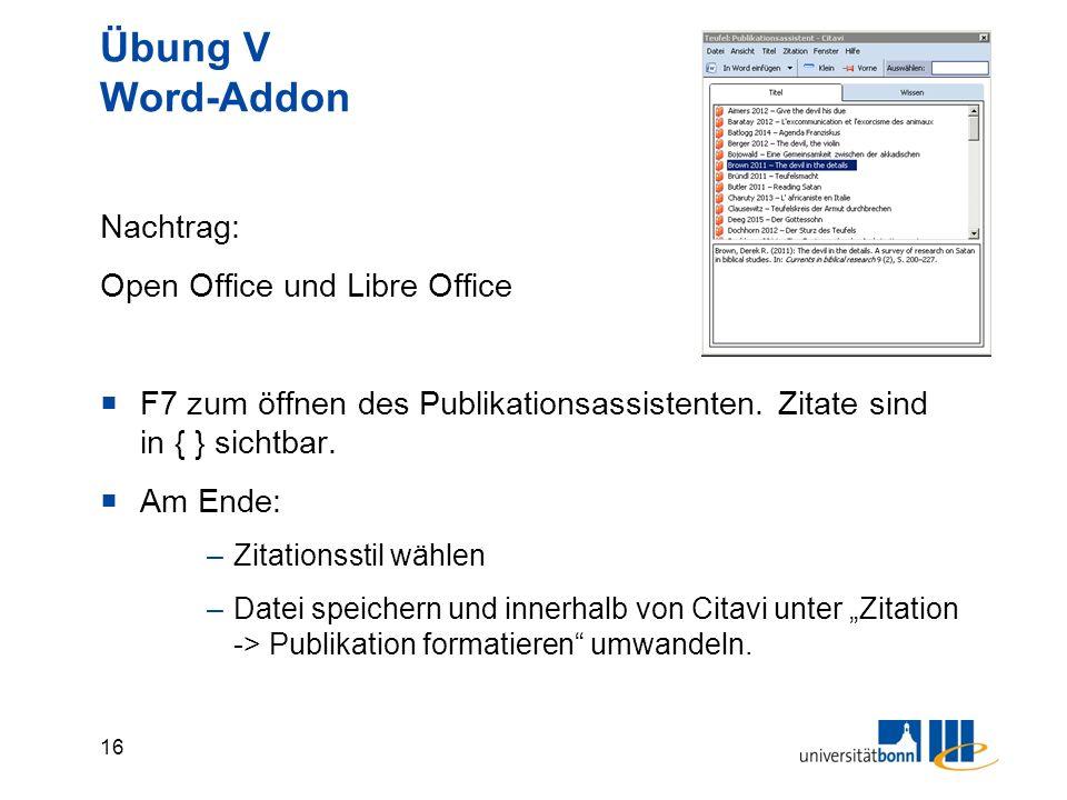 16 Übung V Word-Addon Nachtrag: Open Office und Libre Office  F7 zum öffnen des Publikationsassistenten. Zitate sind in { } sichtbar.  Am Ende: –Zit