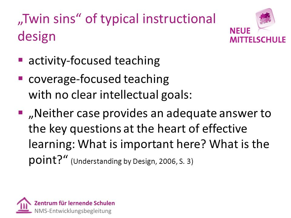 """Twin sins of typical instructional design  activity-focused teaching  coverage-focused teaching with no clear intellectual goals:  ""Neither case provides an adequate answer to the key questions at the heart of effective learning: What is important here."