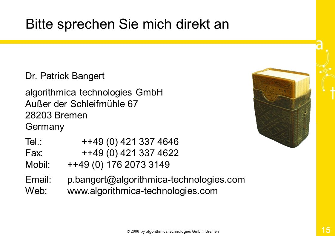 © 2008 by algorithmica technologies GmbH, Bremen 15 Bitte sprechen Sie mich direkt an Dr. Patrick Bangert algorithmica technologies GmbH Außer der Sch