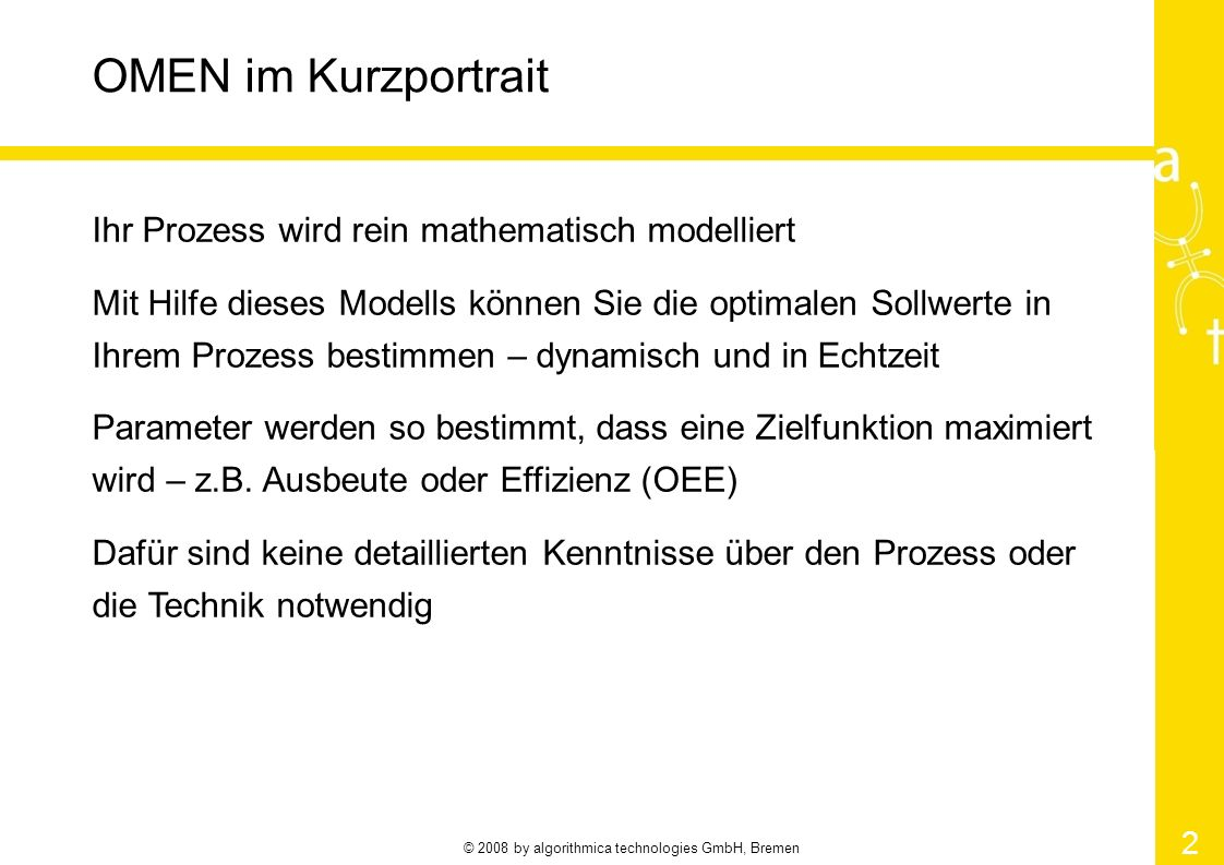 © 2008 by algorithmica technologies GmbH, Bremen 2 OMEN im Kurzportrait Ihr Prozess wird rein mathematisch modelliert Mit Hilfe dieses Modells können