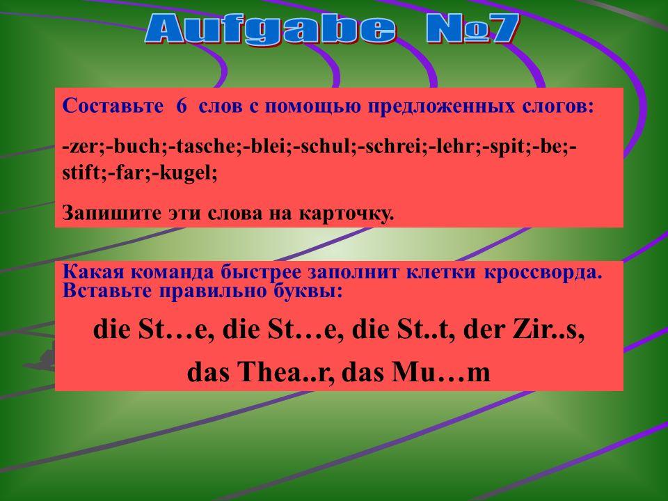 Составьте 6 слов с помощью предложенных слогов: -zer;-buch;-tasche;-blei;-schul;-schrei;-lehr;-spit;-be;- stift;-far;-kugel; Запишите эти слова на карточку.