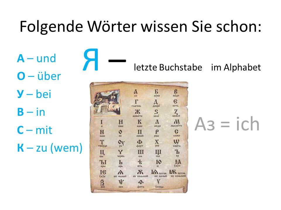 Folgende Wörter wissen Sie schon: А – und О – über У – bei В – in С – mit К – zu (wem) Я – letzte Buchstabe im Alphabet Аз = ich