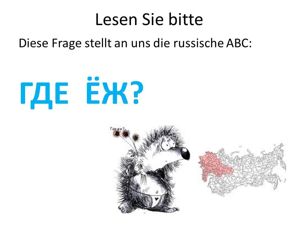 Lesen Sie bitte Diese Frage stellt an uns die russische ABC: ГДЕ ЁЖ