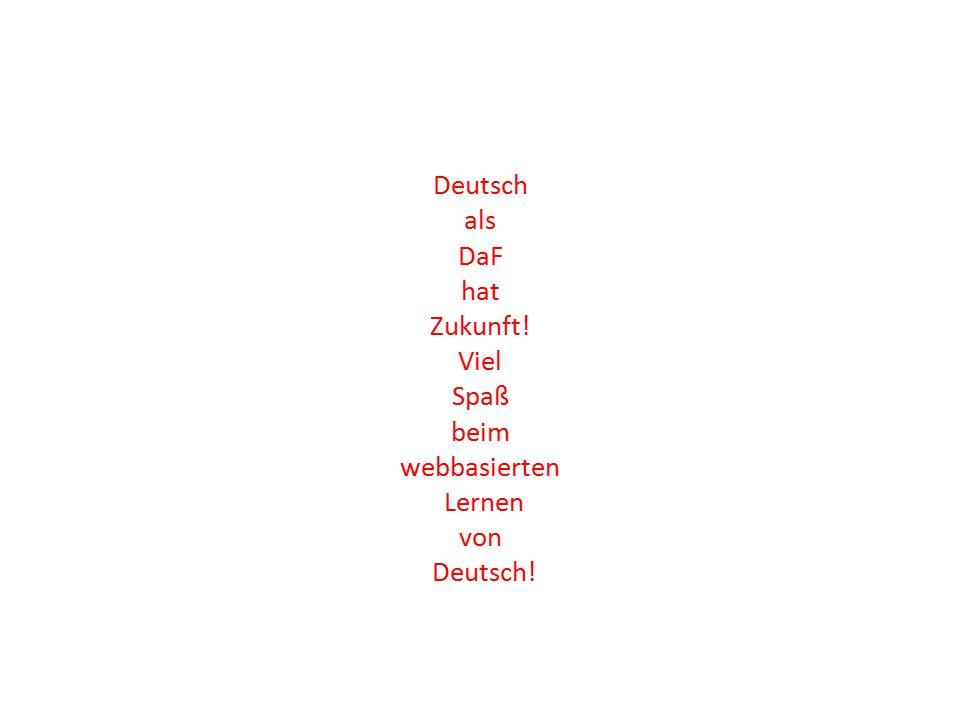 Deutsch als DaF hat Zukunft! Viel Spaß beim webbasierten Lernen von Deutsch!
