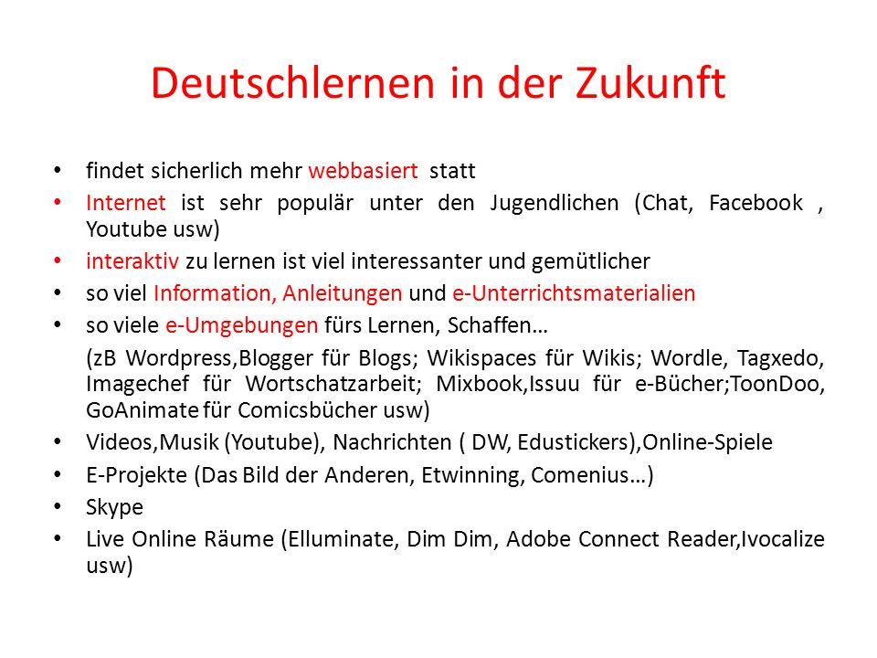 Deutschlernen in der Zukunft findet sicherlich mehr webbasiert statt Internet ist sehr populär unter den Jugendlichen (Chat, Facebook, Youtube usw) interaktiv zu lernen ist viel interessanter und gemütlicher so viel Information, Anleitungen und e-Unterrichtsmaterialien so viele e-Umgebungen fürs Lernen, Schaffen… (zB Wordpress,Blogger für Blogs; Wikispaces für Wikis; Wordle, Tagxedo, Imagechef für Wortschatzarbeit; Mixbook,Issuu für e-Bücher;ToonDoo, GoAnimate für Comicsbücher usw) Videos,Musik (Youtube), Nachrichten ( DW, Edustickers),Online-Spiele E-Projekte (Das Bild der Anderen, Etwinning, Comenius…) Skype Live Online Räume (Elluminate, Dim Dim, Adobe Connect Reader,Ivocalize usw)