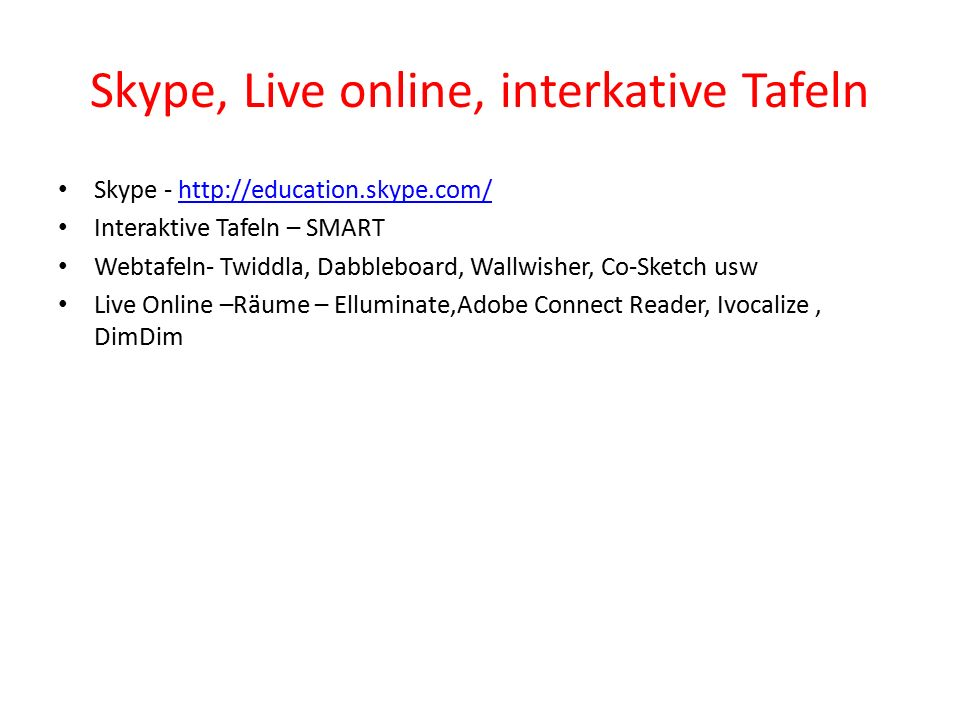 Skype, Live online, interkative Tafeln Skype - http://education.skype.com/http://education.skype.com/ Interaktive Tafeln – SMART Webtafeln- Twiddla, Dabbleboard, Wallwisher, Co-Sketch usw Live Online –Räume – Elluminate,Adobe Connect Reader, Ivocalize, DimDim