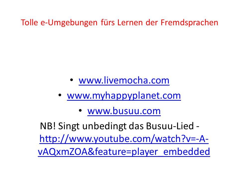 Tolle e-Umgebungen fürs Lernen der Fremdsprachen www.livemocha.com www.myhappyplanet.com www.busuu.com NB.