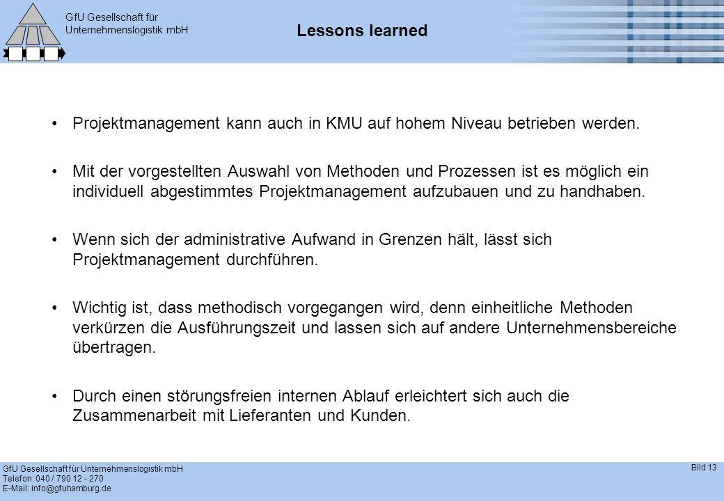 GfU Gesellschaft für Unternehmenslogistik mbH GfU Gesellschaft für Unternehmenslogistik mbH Telefon: 040 / 790 12 - 270 E-Mail: info@gfuhamburg.de Bild 13 Lessons learned Projektmanagement kann auch in KMU auf hohem Niveau betrieben werden.
