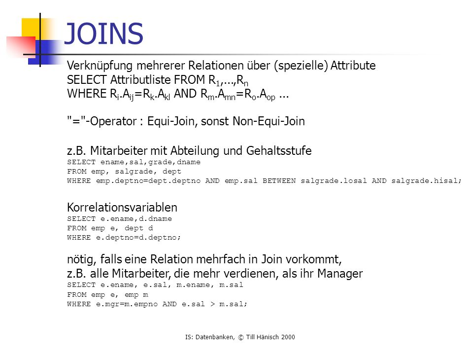 IS: Datenbanken, © Till Hänisch 2000 JOINS Verknüpfung mehrerer Relationen über (spezielle) Attribute SELECT Attributliste FROM R 1,...,R n WHERE R i.A ij =R k.A kl AND R m.A mn =R o.A op...