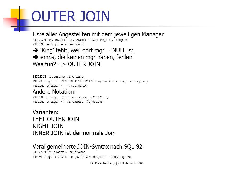 IS: Datenbanken, © Till Hänisch 2000 OUTER JOIN Liste aller Angestellten mit dem jeweiligen Manager SELECT e.ename, m.ename FROM emp e, emp m WHERE e.mgr = m.empno;  'King' fehlt, weil dort mgr = NULL ist.