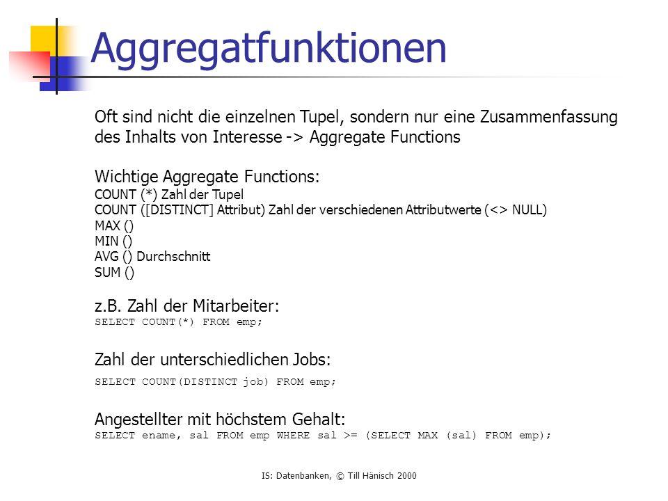 IS: Datenbanken, © Till Hänisch 2000 Aggregatfunktionen Oft sind nicht die einzelnen Tupel, sondern nur eine Zusammenfassung des Inhalts von Interesse -> Aggregate Functions Wichtige Aggregate Functions: COUNT (*) Zahl der Tupel COUNT ([DISTINCT] Attribut) Zahl der verschiedenen Attributwerte (<> NULL) MAX () MIN () AVG () Durchschnitt SUM () z.B.