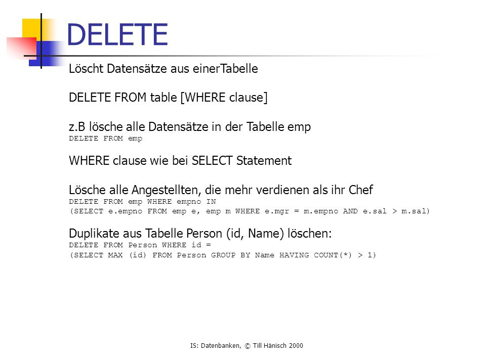 IS: Datenbanken, © Till Hänisch 2000 DELETE Löscht Datensätze aus einerTabelle DELETE FROM table [WHERE clause] z.B lösche alle Datensätze in der Tabelle emp DELETE FROM emp WHERE clause wie bei SELECT Statement Lösche alle Angestellten, die mehr verdienen als ihr Chef DELETE FROM emp WHERE empno IN (SELECT e.empno FROM emp e, emp m WHERE e.mgr = m.empno AND e.sal > m.sal) Duplikate aus Tabelle Person (id, Name) löschen: DELETE FROM Person WHERE id = (SELECT MAX (id) FROM Person GROUP BY Name HAVING COUNT(*) > 1)