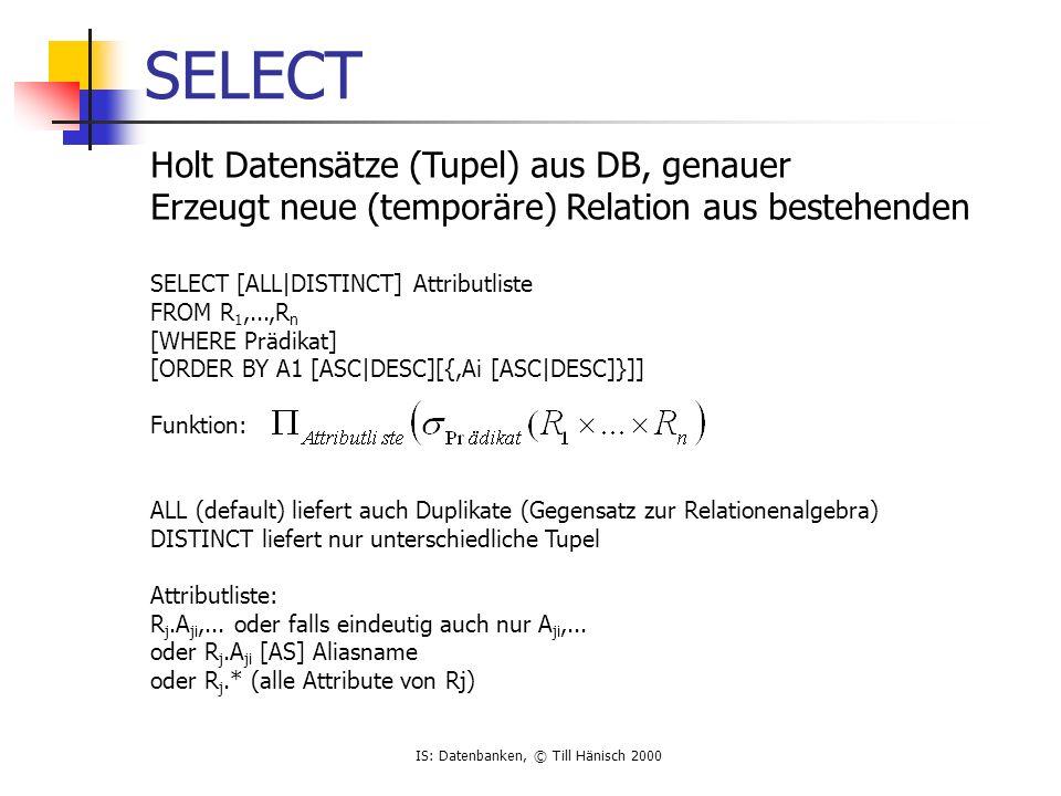 IS: Datenbanken, © Till Hänisch 2000 SELECT Holt Datensätze (Tupel) aus DB, genauer Erzeugt neue (temporäre) Relation aus bestehenden SELECT [ALL|DISTINCT] Attributliste FROM R 1,...,R n [WHERE Prädikat] [ORDER BY A1 [ASC|DESC][{,Ai [ASC|DESC]}]] Funktion: ALL (default) liefert auch Duplikate (Gegensatz zur Relationenalgebra) DISTINCT liefert nur unterschiedliche Tupel Attributliste: R j.A ji,...