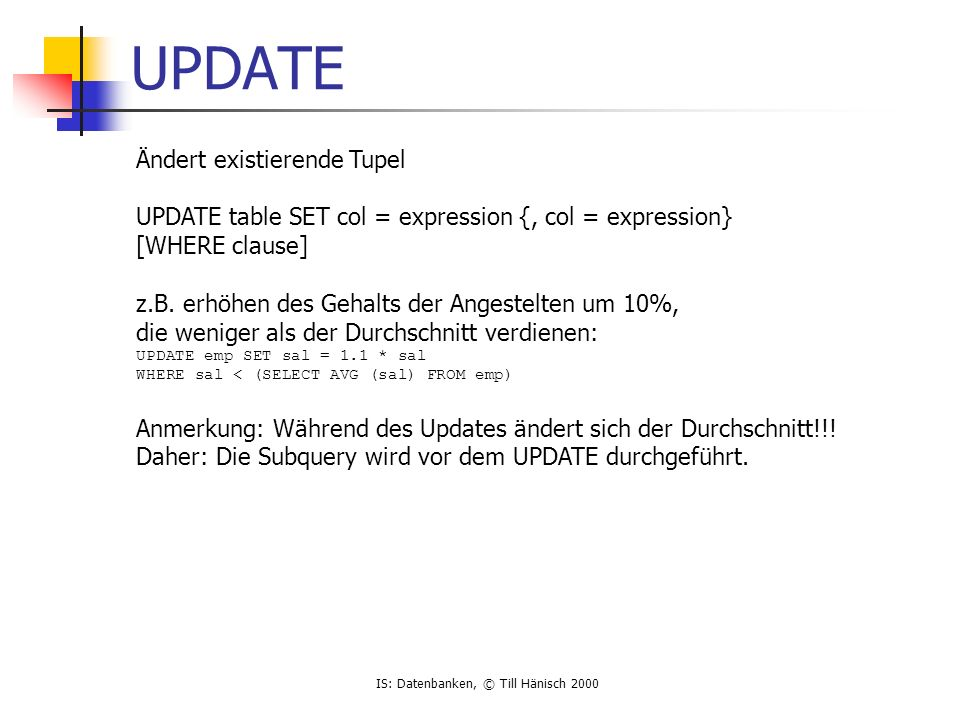 IS: Datenbanken, © Till Hänisch 2000 UPDATE Ändert existierende Tupel UPDATE table SET col = expression {, col = expression} [WHERE clause] z.B.