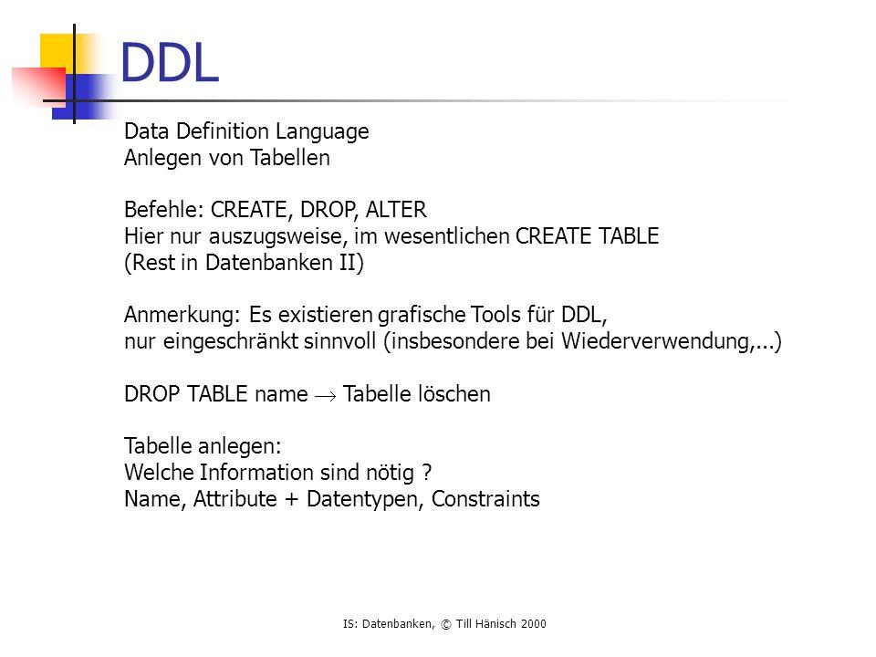 IS: Datenbanken, © Till Hänisch 2000 DDL Data Definition Language Anlegen von Tabellen Befehle: CREATE, DROP, ALTER Hier nur auszugsweise, im wesentlichen CREATE TABLE (Rest in Datenbanken II) Anmerkung: Es existieren grafische Tools für DDL, nur eingeschränkt sinnvoll (insbesondere bei Wiederverwendung,...) DROP TABLE name  Tabelle löschen Tabelle anlegen: Welche Information sind nötig .
