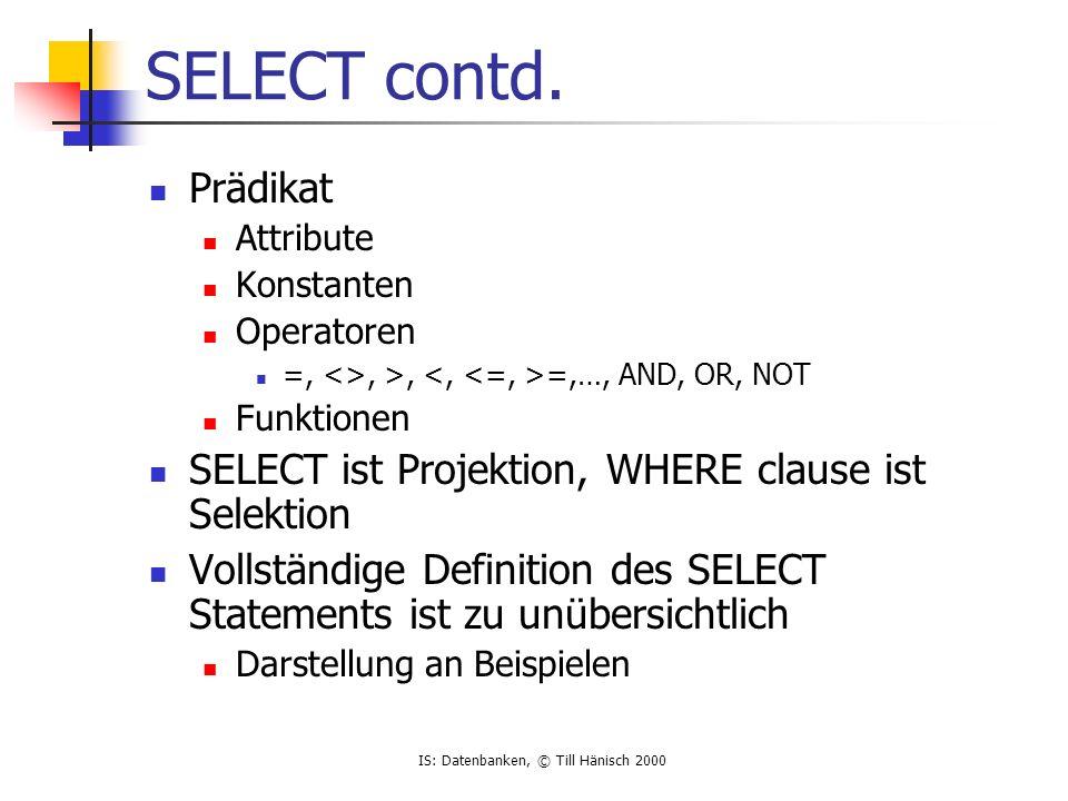 IS: Datenbanken, © Till Hänisch 2000 Beispieltabellen SQL> select * from emp; EMPNO ENAME JOB MGR HIREDATE SAL COMM DEPTNO --------- ---------- --------- --------- -------- --------- --------- --------- 7369 SMITH CLERK 7902 17.12.80 800 20 7499 ALLEN SALESMAN 7698 20.02.81 1600 300 30 7521 WARD SALESMAN 7698 22.02.81 1250 500 30 7566 JONES MANAGER 7839 02.04.81 2975 20 7654 MARTIN SALESMAN 7698 28.09.81 1250 1400 30 7698 BLAKE MANAGER 7839 01.05.81 2850 30 7782 CLARK MANAGER 7839 09.06.81 2450 10 7788 SCOTT ANALYST 7566 09.12.82 3000 20 7839 KING PRESIDENT 17.11.81 5000 10 7844 TURNER SALESMAN 7698 08.09.81 1500 0 30 7876 ADAMS CLERK 7788 12.01.83 1100 20 7900 JAMES CLERK 7698 03.12.81 950 30 7902 FORD ANALYST 7566 03.12.81 3000 20 7934 MILLER CLERK 7782 23.01.82 1300 10 SQL> select * from dept; DEPTNO DNAME LOC --------- -------------- ------------- 10 ACCOUNTING NEW YORK 20 RESEARCH DALLAS 30 SALES CHICAGO 40 OPERATIONS BOSTON SQL> select * from salgrade; GRADE LOSAL HISAL --------- --------- --------- 1 700 1200 2 1201 1400 3 1401 2000 4 2001 3000 5 3001 9999