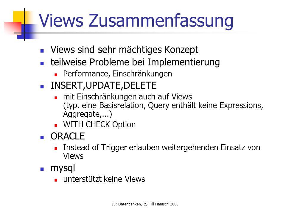 IS: Datenbanken, © Till Hänisch 2000 Views Zusammenfassung Views sind sehr mächtiges Konzept teilweise Probleme bei Implementierung Performance, Einschränkungen INSERT,UPDATE,DELETE mit Einschränkungen auch auf Views (typ.