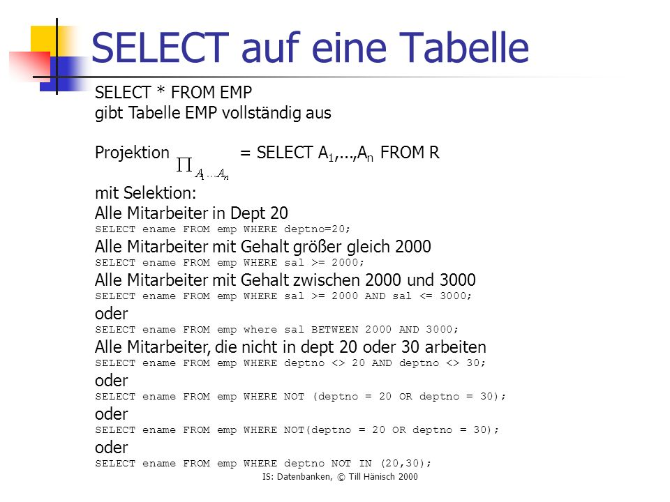 IS: Datenbanken, © Till Hänisch 2000 SELECT auf eine Tabelle SELECT * FROM EMP gibt Tabelle EMP vollständig aus Projektion = SELECT A 1,...,A n FROM R mit Selektion: Alle Mitarbeiter in Dept 20 SELECT ename FROM emp WHERE deptno=20; Alle Mitarbeiter mit Gehalt größer gleich 2000 SELECT ename FROM emp WHERE sal >= 2000; Alle Mitarbeiter mit Gehalt zwischen 2000 und 3000 SELECT ename FROM emp WHERE sal >= 2000 AND sal <= 3000; oder SELECT ename FROM emp where sal BETWEEN 2000 AND 3000; Alle Mitarbeiter, die nicht in dept 20 oder 30 arbeiten SELECT ename FROM emp WHERE deptno <> 20 AND deptno <> 30; oder SELECT ename FROM emp WHERE NOT (deptno = 20 OR deptno = 30); oder SELECT ename FROM emp WHERE NOT(deptno = 20 OR deptno = 30); oder SELECT ename FROM emp WHERE deptno NOT IN (20,30);