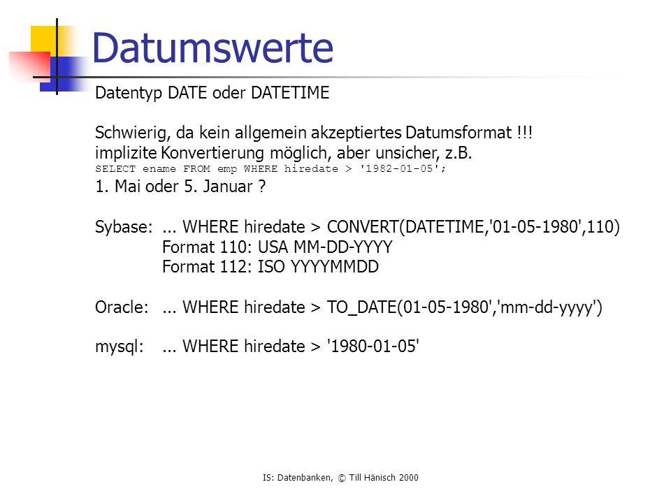 IS: Datenbanken, © Till Hänisch 2000 numerische Werte verschiedene Datentypen ganze Zahlen INTEGER[(Länge)] NUMERIC, DECIMAL[(Länge[,Nachkomma])] festgelegte Präzision Festkommazahlen, z.B.