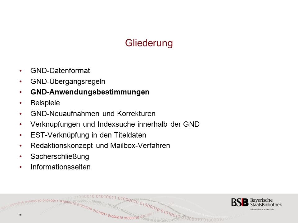 16 GND-Datenformat GND-Übergangsregeln GND-Anwendungsbestimmungen Beispiele GND-Neuaufnahmen und Korrekturen Verknüpfungen und Indexsuche innerhalb der GND EST-Verknüpfung in den Titeldaten Redaktionskonzept und Mailbox-Verfahren Sacherschließung Informationsseiten Gliederung