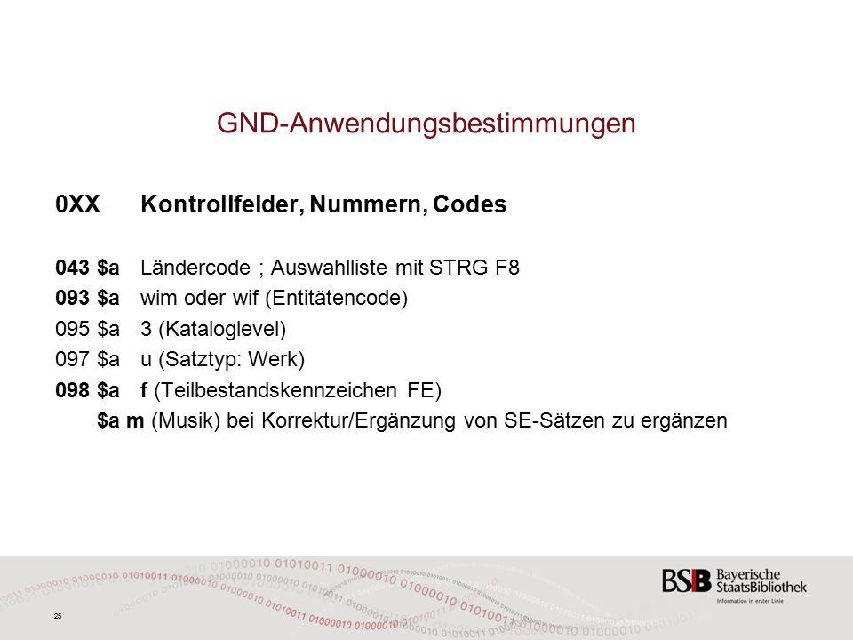 25 GND-Anwendungsbestimmungen 0XXKontrollfelder, Nummern, Codes 043 $aLändercode ; Auswahlliste mit STRG F8 093 $awim oder wif (Entitätencode) 095 $a3 (Kataloglevel) 097 $au (Satztyp: Werk) 098 $af (Teilbestandskennzeichen FE) $a m (Musik) bei Korrektur/Ergänzung von SE-Sätzen zu ergänzen