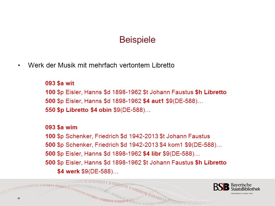 40 Beispiele Werk der Musik mit mehrfach vertontem Libretto 093 $a wit 100 $p Eisler, Hanns $d 1898-1962 $t Johann Faustus $h Libretto 500 $p Eisler, Hanns $d 1898-1962 $4 aut1 $9(DE-588)… 550 $p Libretto $4 obin $9(DE-588)… 093 $a wim 100 $p Schenker, Friedrich $d 1942-2013 $t Johann Faustus 500 $p Schenker, Friedrich $d 1942-2013 $4 kom1 $9(DE-588)… 500 $p Eisler, Hanns $d 1898-1962 $4 libr $9(DE-588)… 500 $p Eisler, Hanns $d 1898-1962 $t Johann Faustus $h Libretto $4 werk $9(DE-588)…
